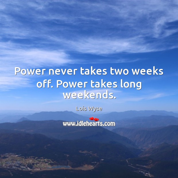Image, Power never takes two weeks off. Power takes long weekends.
