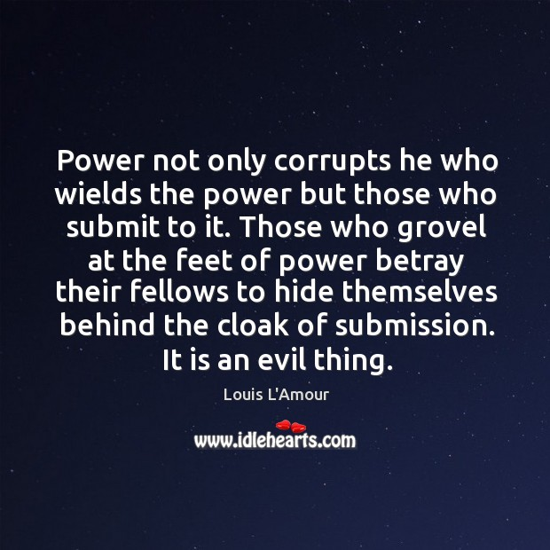 Power not only corrupts he who wields the power but those who Louis L'Amour Picture Quote