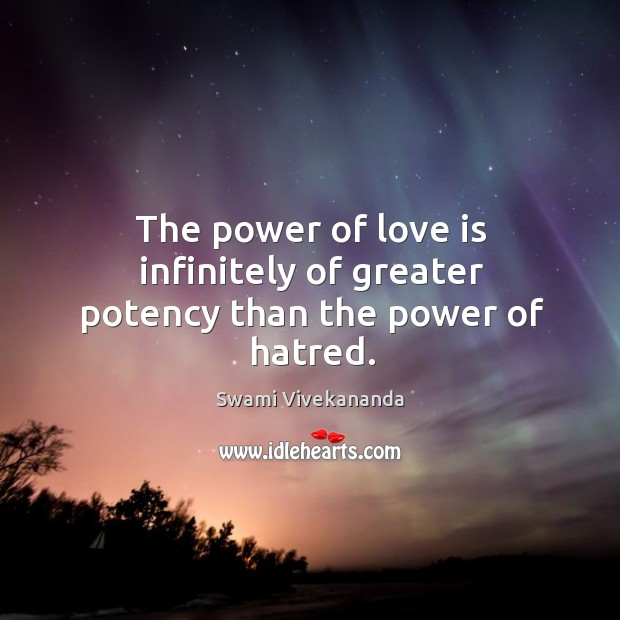 Power of love is infinitely of greater potency than the power of hatred. Swami Vivekananda Picture Quote