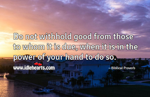 Image, Do not withhold good from those to whom it is due, when it is in the power of your hand to do so.