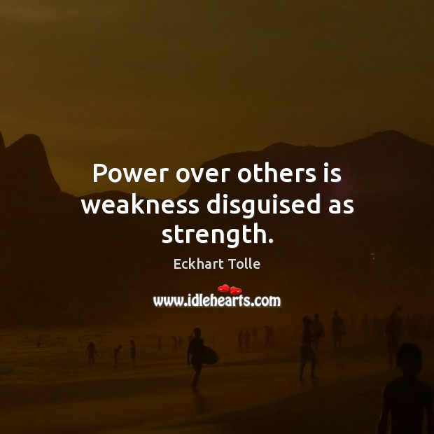 Power over others is weakness disguised as strength. Image