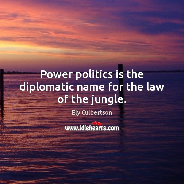 Power politics is the diplomatic name for the law of the jungle. Politics Quotes Image