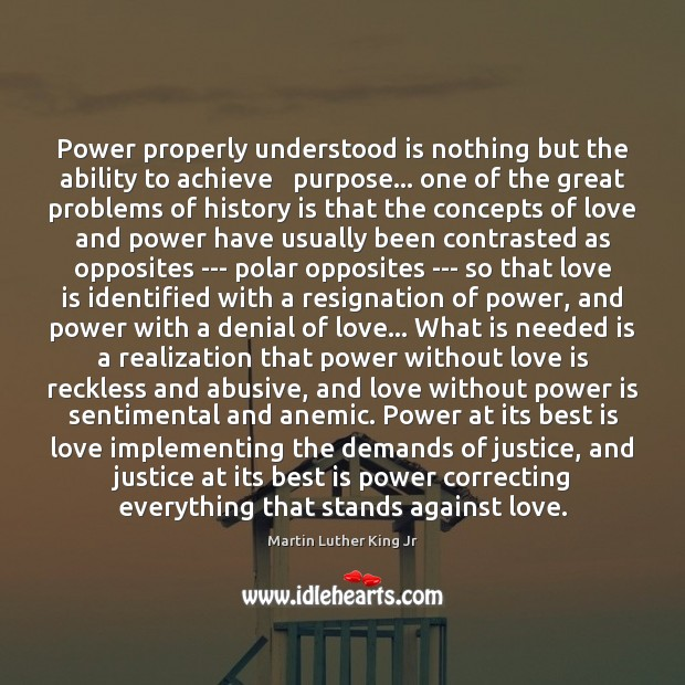 Power properly understood is nothing but the ability to achieve   purpose… one Martin Luther King Jr Picture Quote