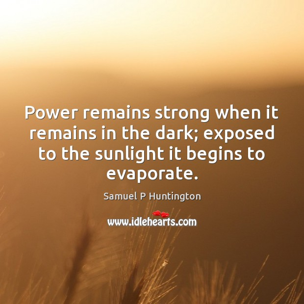 Power remains strong when it remains in the dark; exposed to the Samuel P Huntington Picture Quote