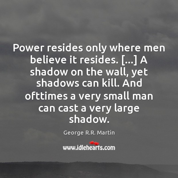 Power resides only where men believe it resides. […] A shadow on the George R.R. Martin Picture Quote