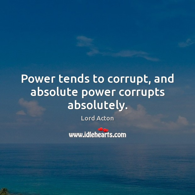 Power tends to corrupt, and absolute power corrupts absolutely. Lord Acton Picture Quote