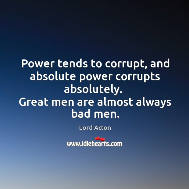 power tends to corrupt absolute power corrupts absolutely essay John dalberg-acton, 1st baron acton said that [p]ower tends to corrupt, and absolute power corrupts absolutely what did he mean by this how might power compel evil or restrict free will.