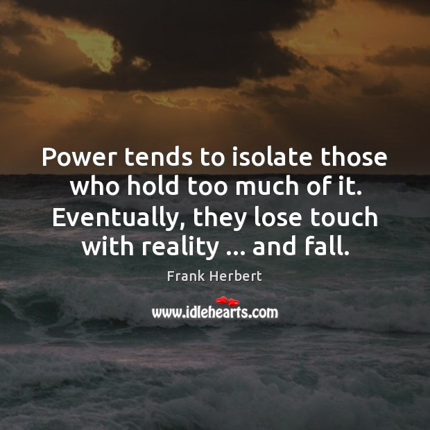 Power tends to isolate those who hold too much of it. Eventually, Frank Herbert Picture Quote