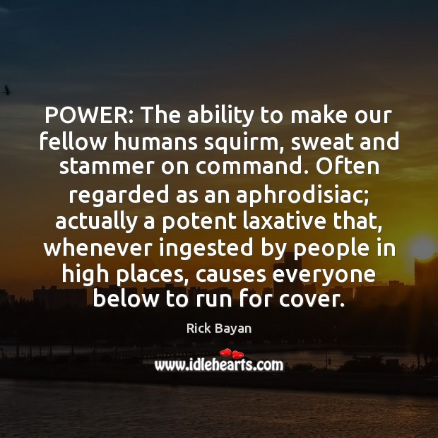 Image, POWER: The ability to make our fellow humans squirm, sweat and stammer