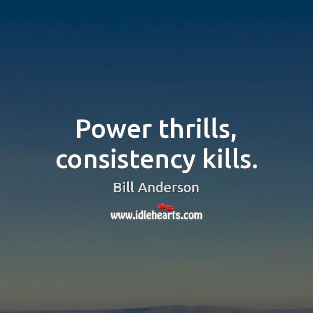 Image, Power thrills, consistency kills.
