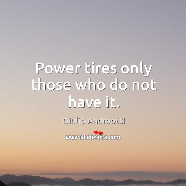 Power tires only those who do not have it. Image