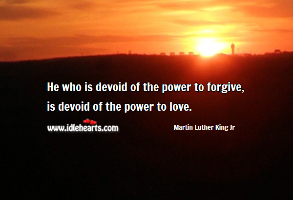 He who is devoid of the power to forgive Martin Luther King Jr Picture Quote