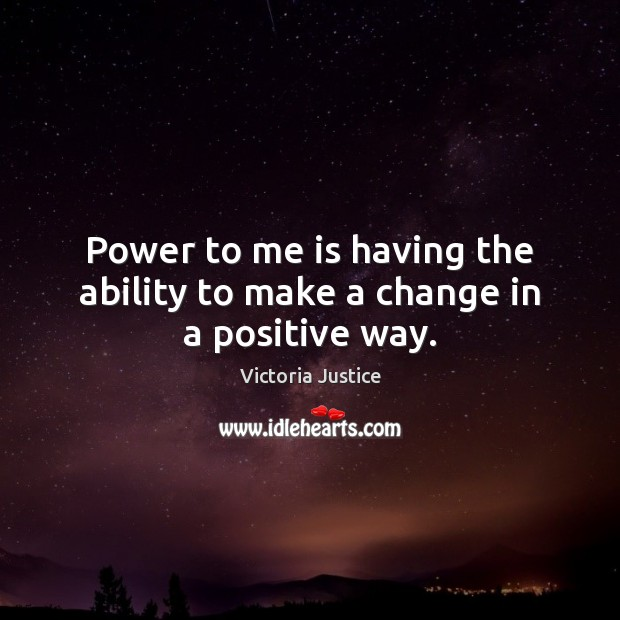 Power to me is having the ability to make a change in a positive way. Victoria Justice Picture Quote