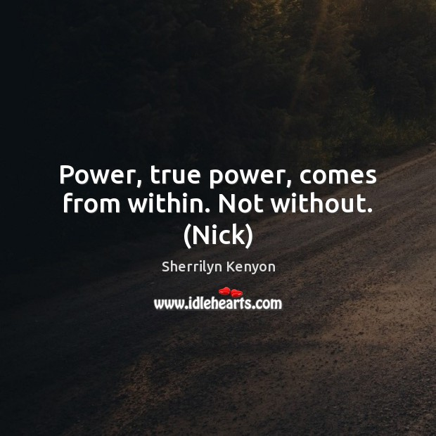 Image, Power, true power, comes from within. Not without. (Nick)