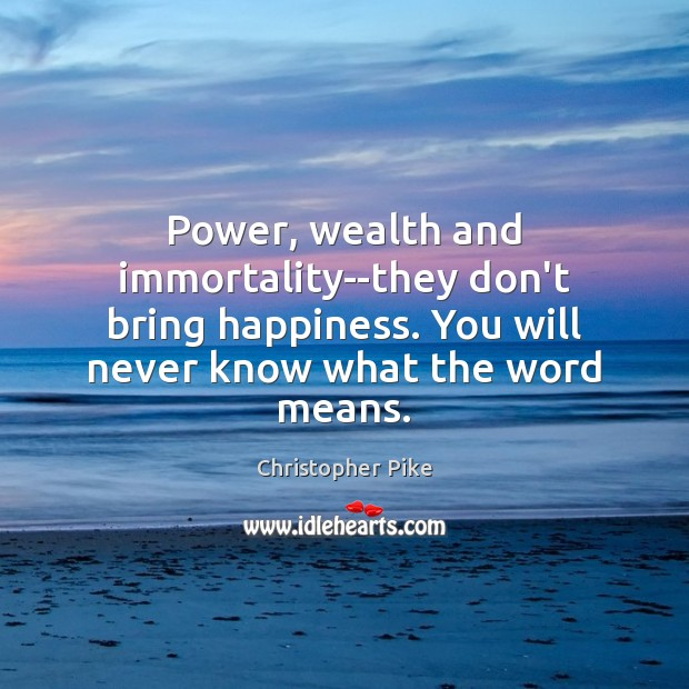 Power, wealth and immortality–they don't bring happiness. You will never know what Christopher Pike Picture Quote