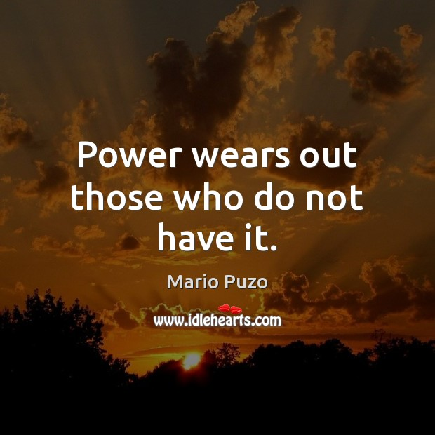 Power wears out those who do not have it. Mario Puzo Picture Quote