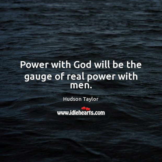 Power with God will be the gauge of real power with men. Hudson Taylor Picture Quote