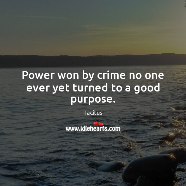 Power won by crime no one ever yet turned to a good purpose. Tacitus Picture Quote