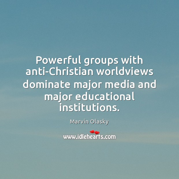 Powerful groups with anti-Christian worldviews dominate major media and major educational institutions. Marvin Olasky Picture Quote