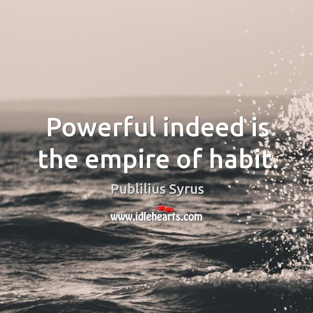 Image, Powerful indeed is the empire of habit.