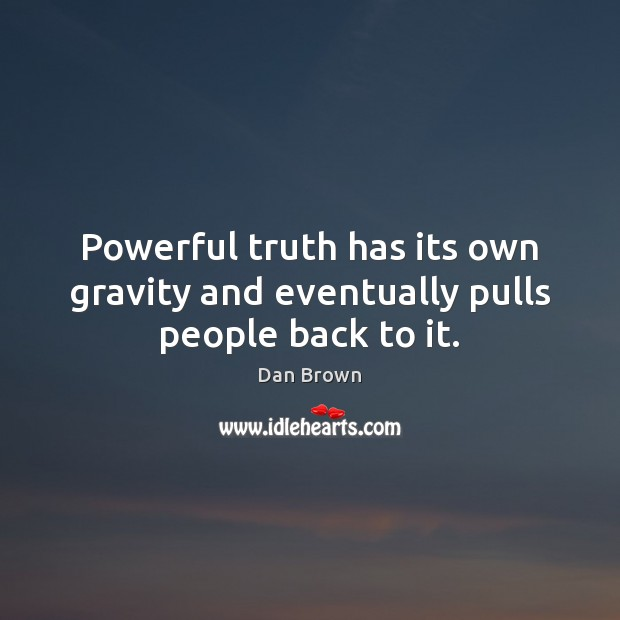 Powerful truth has its own gravity and eventually pulls people back to it. Image
