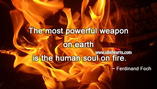 The most powerful weapon on earth is the human soul on fire. Image
