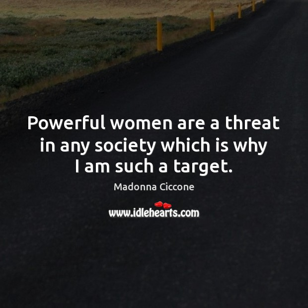 Powerful women are a threat in any society which is why I am such a target. Madonna Ciccone Picture Quote
