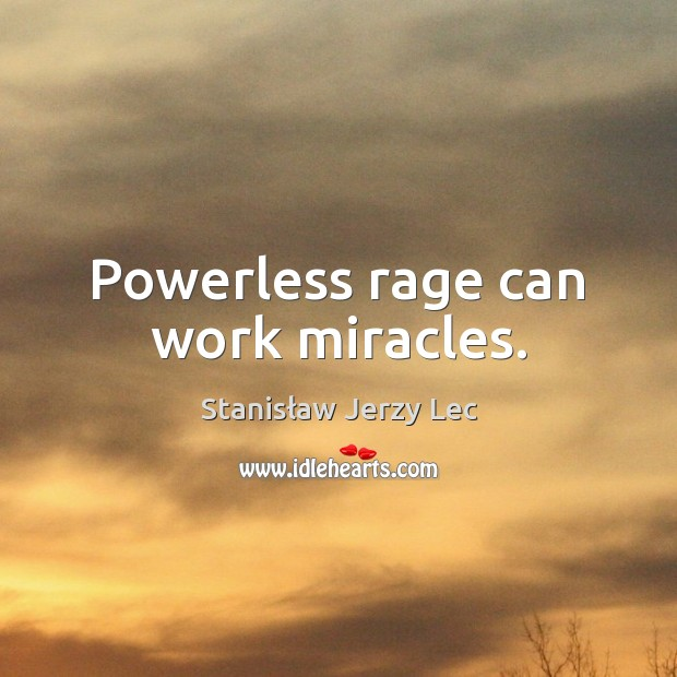 Powerless rage can work miracles. Stanisław Jerzy Lec Picture Quote