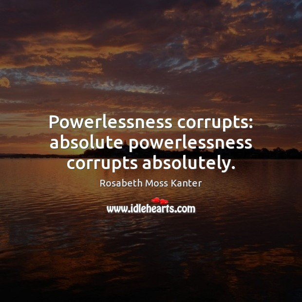 Image, Powerlessness corrupts: absolute powerlessness corrupts absolutely.