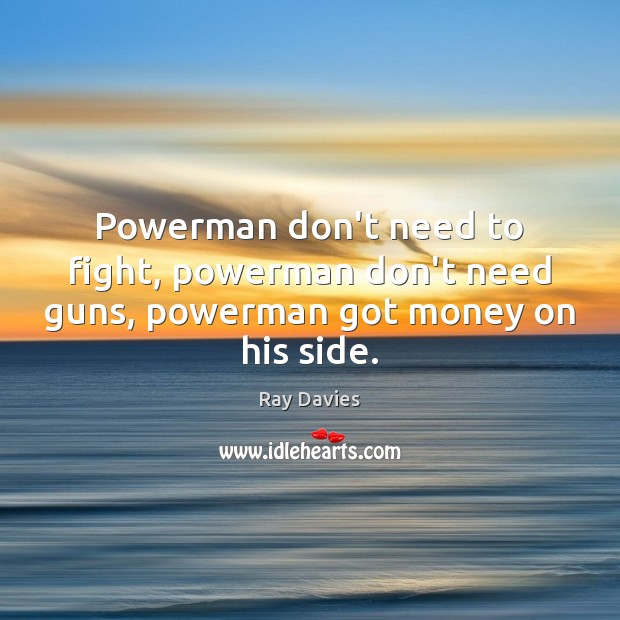 Powerman don't need to fight, powerman don't need guns, powerman got money on his side. Ray Davies Picture Quote