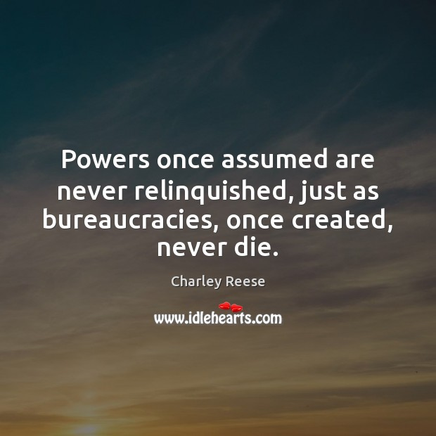 Powers once assumed are never relinquished, just as bureaucracies, once created, never Charley Reese Picture Quote