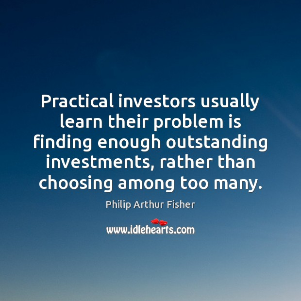 Practical investors usually learn their problem is finding enough outstanding investments, rather Philip Arthur Fisher Picture Quote