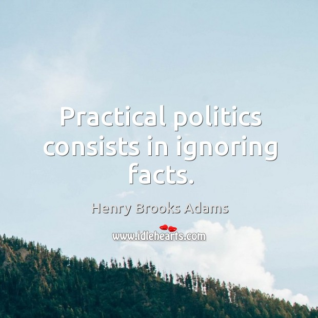 Practical politics consists in ignoring facts. Image