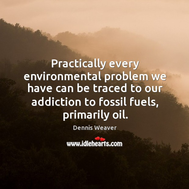Practically every environmental problem we have can be traced to our addiction to fossil fuels, primarily oil. Image