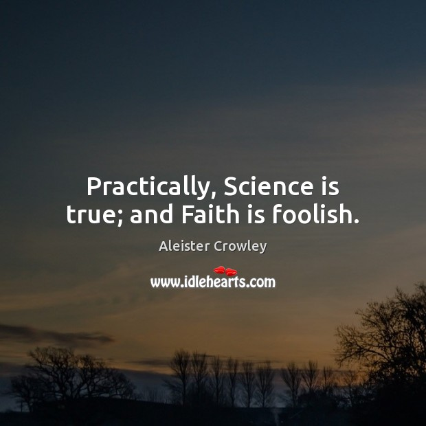 Practically, Science is true; and Faith is foolish. Science Quotes Image