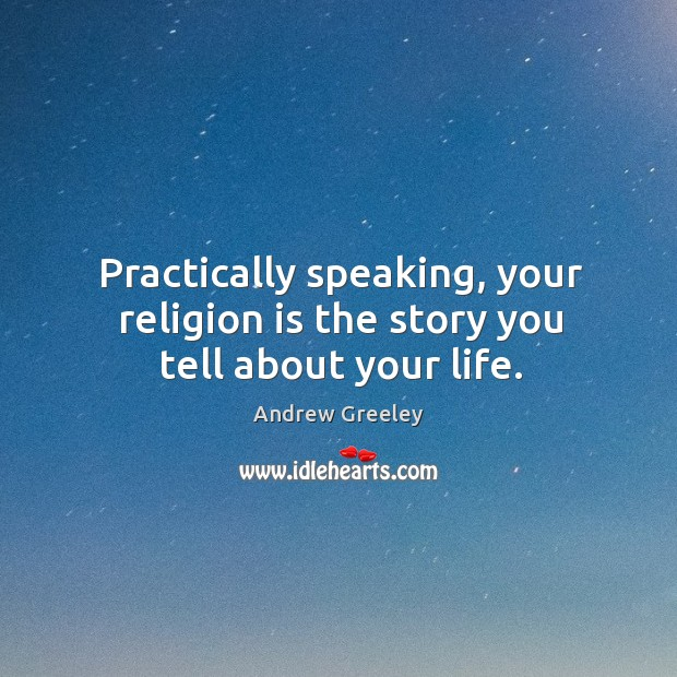 Image, Practically speaking, your religion is the story you tell about your life.