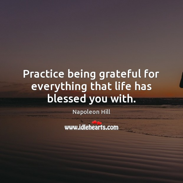 Practice being grateful for everything that life has blessed you with. Napoleon Hill Picture Quote