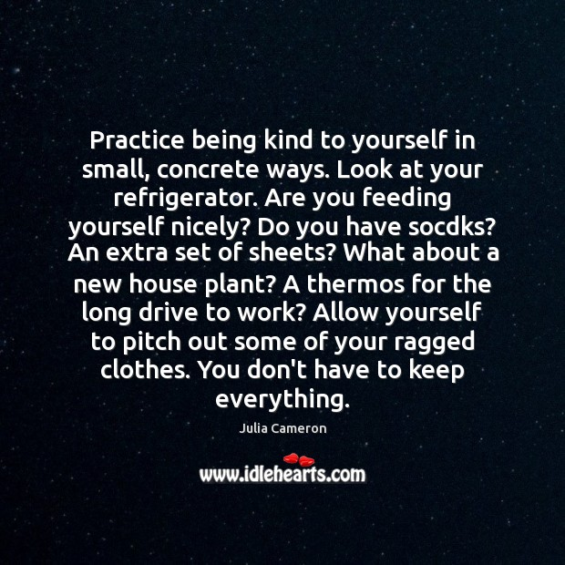 Practice being kind to yourself in small, concrete ways. Look at your Julia Cameron Picture Quote