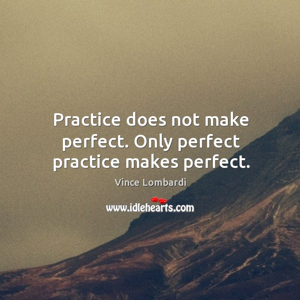 Image, Practice does not make perfect. Only perfect practice makes perfect.