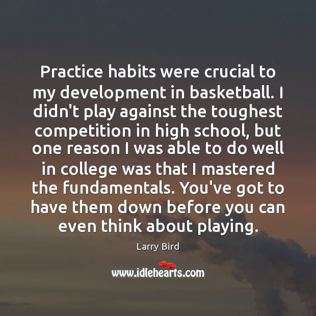 Practice habits were crucial to my development in basketball. I didn't play Larry Bird Picture Quote
