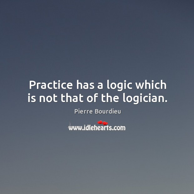 Practice has a logic which is not that of the logician. Image