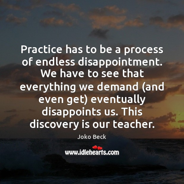 Image, Practice has to be a process of endless disappointment. We have to