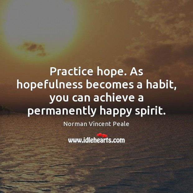 Practice hope. As hopefulness becomes a habit, you can achieve a permanently happy spirit. Norman Vincent Peale Picture Quote