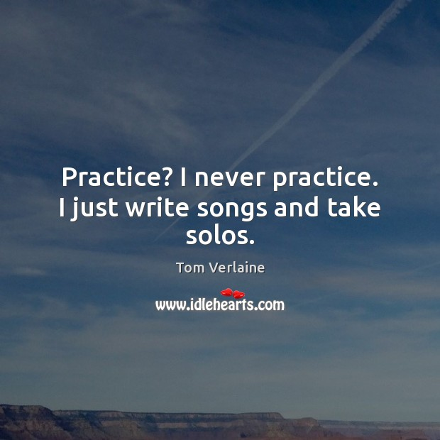 Practice? I never practice. I just write songs and take solos. Tom Verlaine Picture Quote