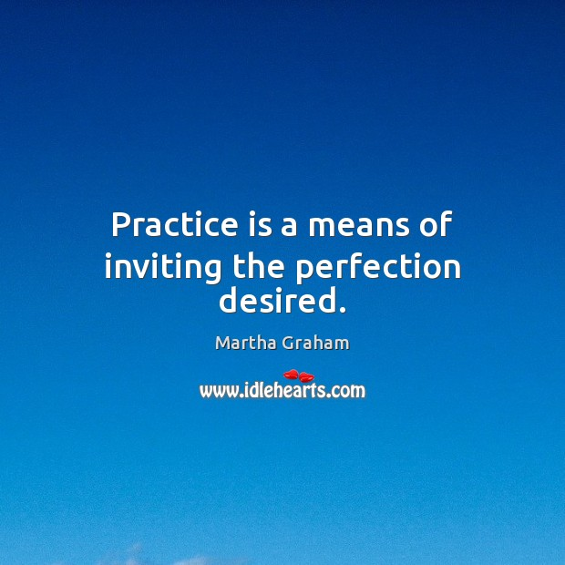 Practice is a means of inviting the perfection desired. Martha Graham Picture Quote