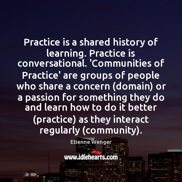 Practice is a shared history of learning. Practice is conversational. 'Communities of Image