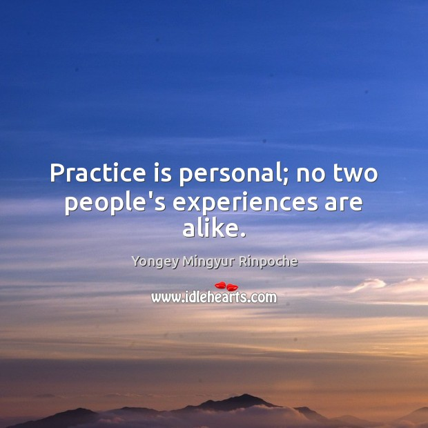 Practice is personal; no two people's experiences are alike. Yongey Mingyur Rinpoche Picture Quote