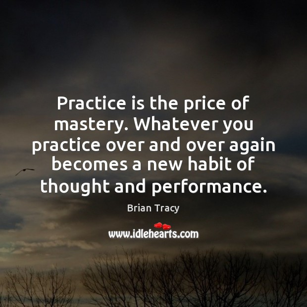 Practice is the price of mastery. Whatever you practice over and over Image