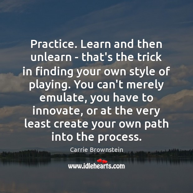 Image, Practice. Learn and then unlearn – that's the trick in finding your