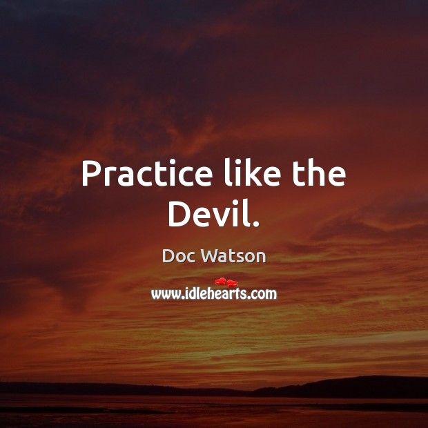Practice like the Devil. Doc Watson Picture Quote